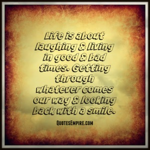 Life is about laughing & living in good & bad times. Getting through whatever comes our way & looking back with a smile.